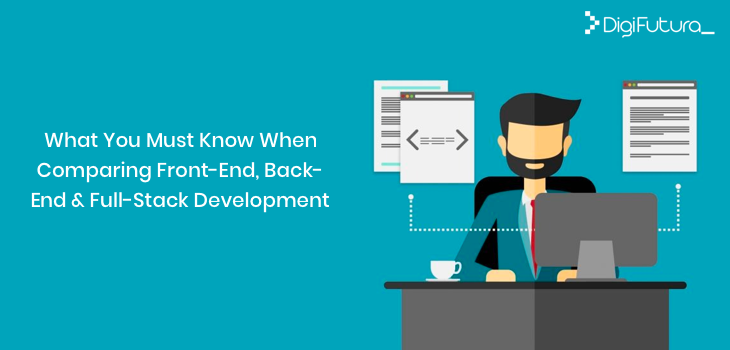 What You Must Know When Comparing Front-End, Back-End & Full-Stack Development?